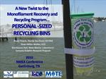 A New Twist to the  Monofilament Recovery and Recycling Program  PERSONAL -SIZED RECYCLING BINS