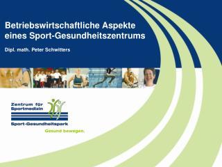 Betriebswirtschaftliche Aspekte eines Sport-Gesundheitszentrums Dipl. math. Peter Schwitters