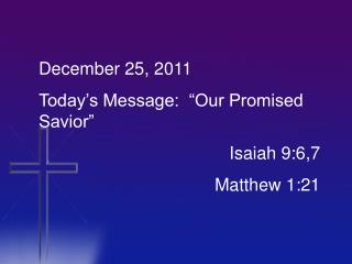 "December 25, 2011 Today's Message:  ""Our Promised Savior"" 				  	   Isaiah 9:6,7 					Matthew 1:21"