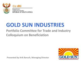 GOLD SUN INDUSTRIES Portfolio Committee for Trade and Ind ustry Colloquium on Beneficiation