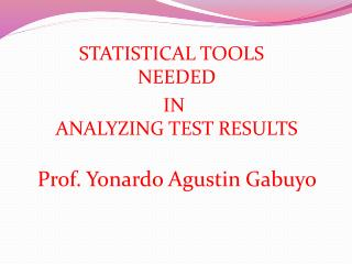 STATISTICAL TOOLS NEEDED  IN  ANALYZING TEST RESULTS Prof. Yonardo Agustin Gabuyo