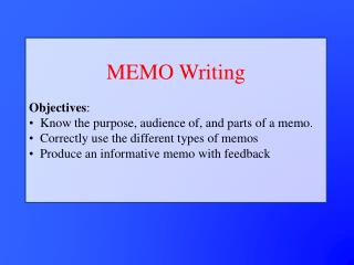MEMO Writing Objectives : Know the purpose, audience of, and parts of a memo.