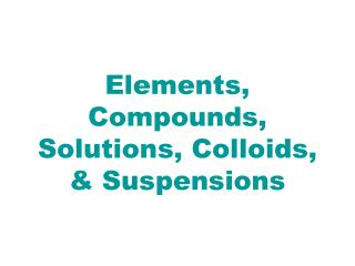 Elements, Compounds, Solutions, Colloids, & Suspensions