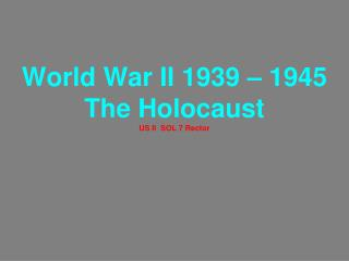 World War II 1939 – 1945 The Holocaust US II  SOL 7 Rector