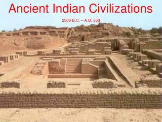 Ancient Indian Civilizations  2500 B.C. – A.D. 550