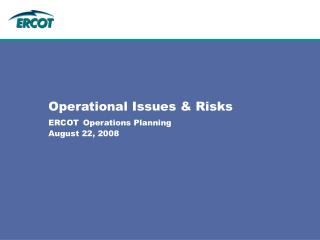 Operational Issues & Risks ERCOT Operations Planning August 22, 2008