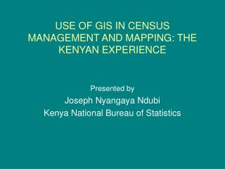 USE OF GIS IN CENSUS MANAGEMENT AND MAPPING: THE KENYAN EXPERIENCE