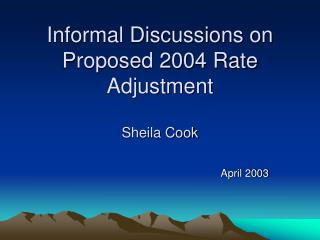Informal Discussions on Proposed 2004 Rate Adjustment Sheila Cook