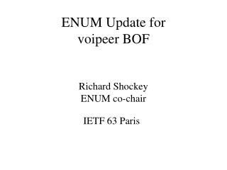 ENUM Update for voipeer BOF Richard Shockey ENUM co-chair