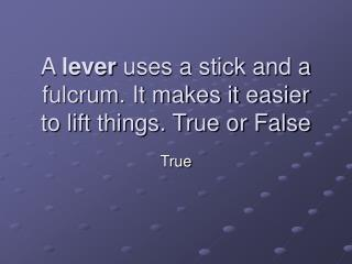A  lever  uses a stick and a fulcrum. It makes it easier to lift things. True or False