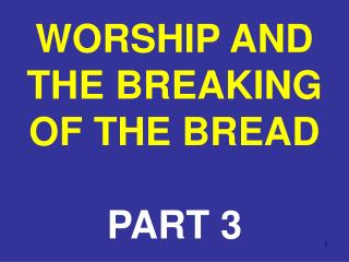 WORSHIP AND THE BREAKING OF THE BREAD PART 3