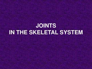 JOINTS  IN THE SKELETAL SYSTEM