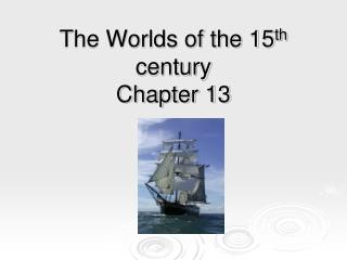 The Worlds of the 15 th  century Chapter 13