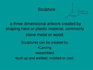 Sculptures can be created by Carving assembled built up and welded, molded or cast.