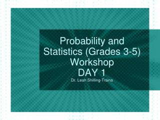 Probability and Statistics (Grades 3-5) Workshop DAY 1 Dr. Leah Shilling-Traina