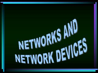 NETWORKS AND  NETWORK DEVICES
