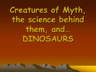 Creatures of Myth, the science behind them, and… DINOSAURS