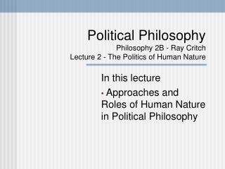 Political Philosophy Philosophy 2B - Ray Critch Lecture 2 - The Politics of Human Nature