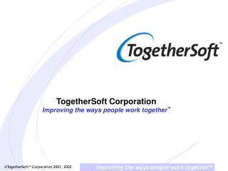 TogetherSoft Corporation Improving the ways people work together ™