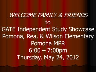 WELCOME FAMILY & FRIENDS to GATE Independent Study Showcase Pomona, Rea, & Wilson Elementary