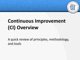 Continuous Improvement  (CI) Overview A quick review of principles, methodology, and tools