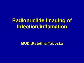 Radionuclide Imaging of Infection/inflamation MUDr.Kateřina Táboská
