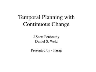 Temporal Planning with Continuous Change J.Scott Penbrethy  Daniel S. Weld Presented by - Parag