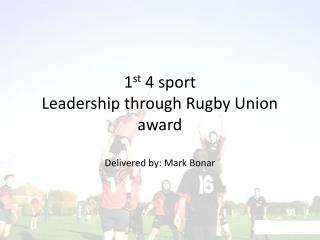 1 st  4 sport Leadership through Rugby Union award  Delivered by: Mark Bonar