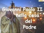 Giovanni Paolo II       nella casa         del         Padre