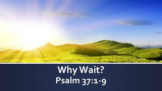 Why Wait? Psalm 37:1-9