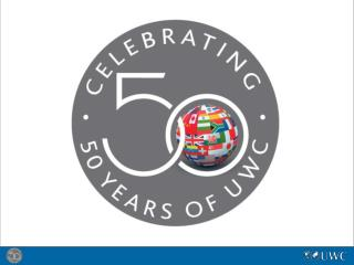 UWC's 50 th  Anniversary Celebrating with Action 16 – 22 September 2012