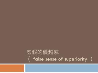 虛假的優越感 ( false sense of superiority )
