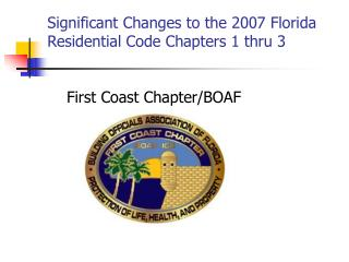 Significant Changes to the 2007 Florida Residential Code Chapters 1 thru 3 First Coast Chapter/BOAF