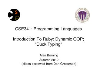 "CSE341: Programming Languages Introduction To Ruby; Dynamic OOP; ""Duck Typing"""