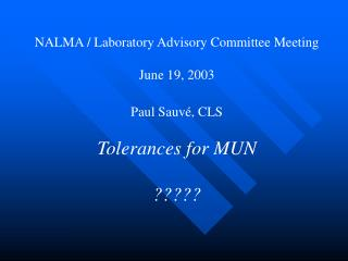 NALMA / Laboratory Advisory Committee Meeting June 19, 2003 Paul Sauvé, CLS Tolerances for MUN ?????