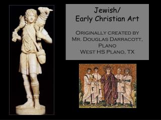 Jewish/ Early Christian Art Originally created by  Mr. Douglas Darracott, Plano West HS Plano, TX