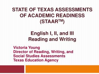 STATE OF TEXAS ASSESSMENTS OF ACADEMIC READINESS (STAAR TM ) English I, II, and III  Reading and Writing