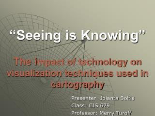 """Seeing is Knowing"" The i mpact of technology on visualization techniques used in cartography"