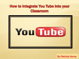 How to  Integrate  You Tube into your C lassroom