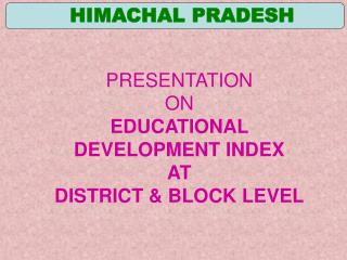 PRESENTATION ON EDUCATIONAL DEVELOPMENT INDEX AT DISTRICT  BLOCK LEVEL