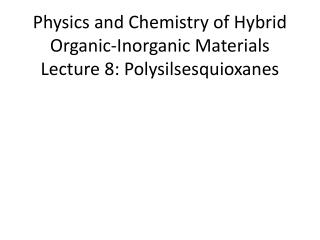 Physics and Chemistry of Hybrid Organic-Inorganic Materials Lecture 8: Polysilsesquioxanes
