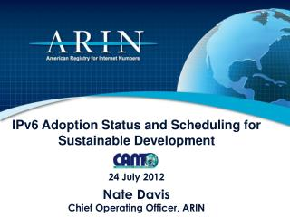 IPv6 Adoption Status and Scheduling for Sustainable Development 24 July 2012 Nate Davis