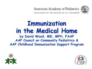 Immunization  in the Medical Home by David Wood, MD, MPH, FAAP  AAP Council on Community Pediatrics &   AAP Childhoo