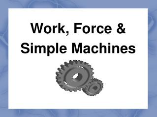 Work, Force &  Simple Machines