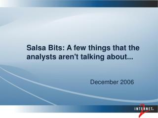 Salsa Bits: A few things that the analysts aren't talking about...