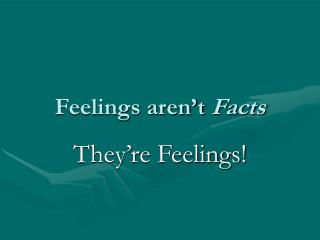 Feelings aren't  Facts
