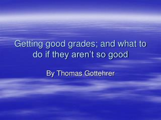Getting good grades; and what to do if they aren't so good