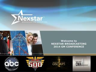 Welcome to  NEXSTAR BROADCASTING 2014 GM CONFERENCE