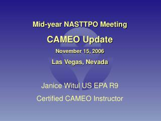 Mid-year NASTTPO Meeting  CAMEO Update November 15, 2006 Las Vegas, Nevada Janice Witul US EPA R9