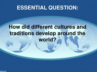 ESSENTIAL QUESTION: How did different cultures and traditions develop around the world?
